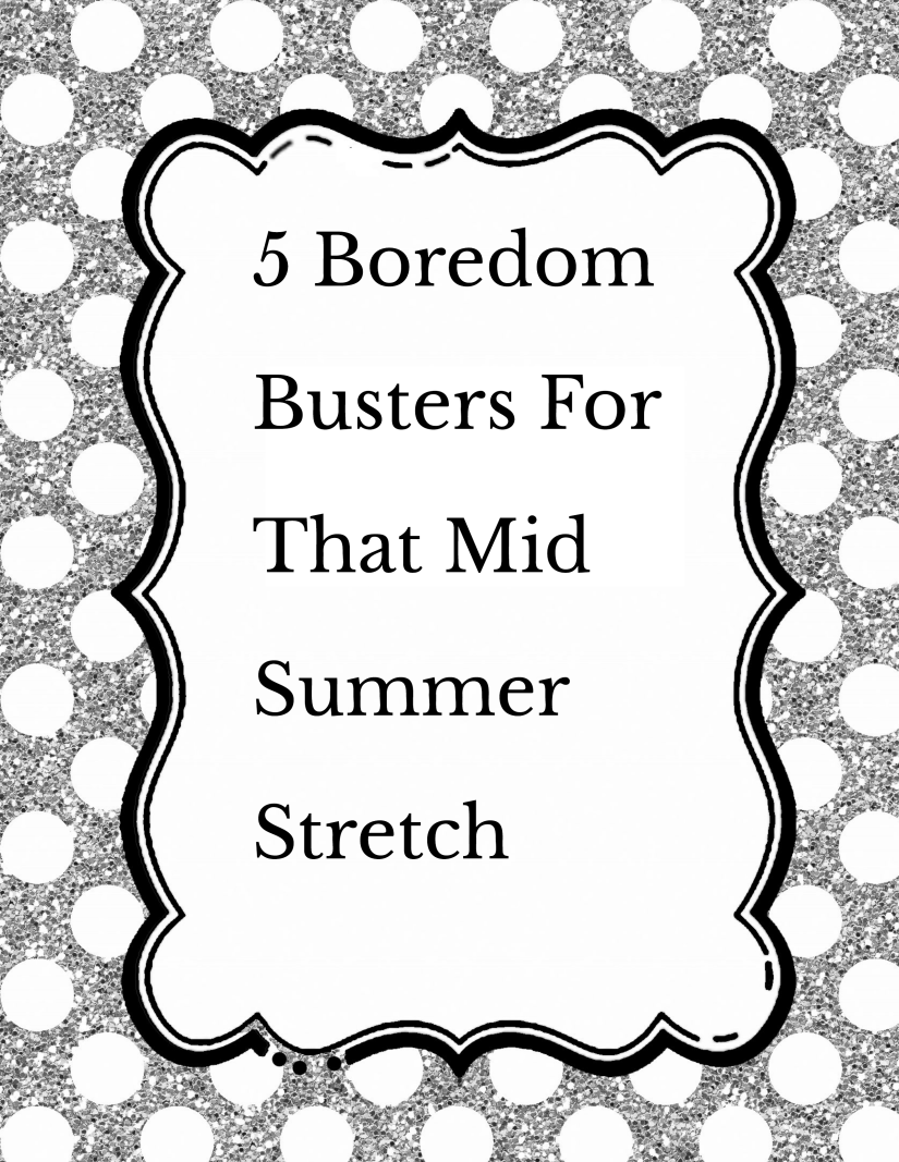 5 Boredom Busters For that Mid Summer Stretch